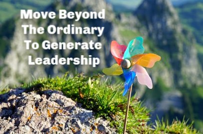 Move Beyond The Ordinary To Generate Leadership