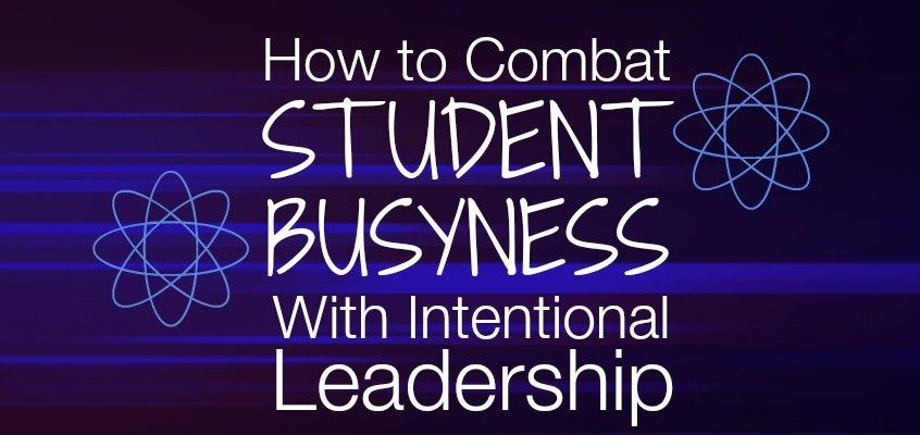 How To Combat Student Busyness with Intentional Leadership