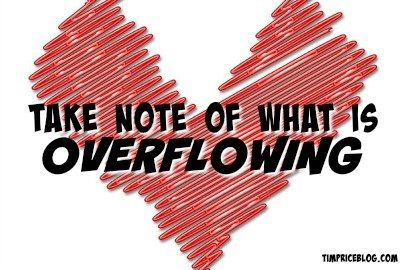 Take Note Of What Is Overflowing From Your Heart Today
