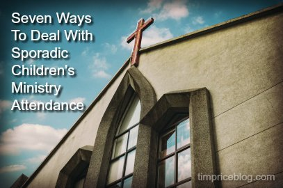 Seven Ways To Deal With Sporadic Children's Ministry Attendance