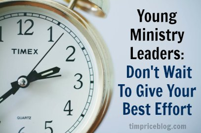 Young Ministry Leaders: Don't Wait To Give Your Best Effort