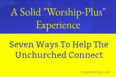A Solid Worship-Plus Experience (Helping Unchurched Connect)