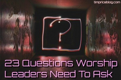 23 Questions Worship Leaders Need To Ask