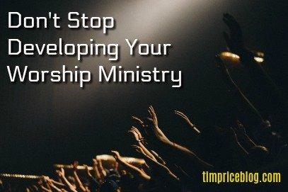 Don't Stop Developing Your Worship Ministry