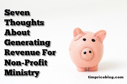 Seven Thoughts About Generating Revenue For Non-Profit Ministry