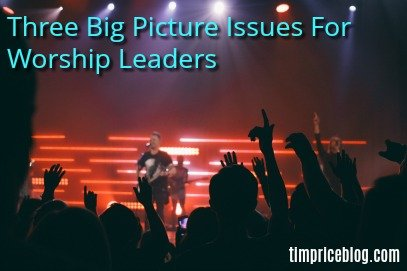 Three Big Picture Issues For Worship Leaders