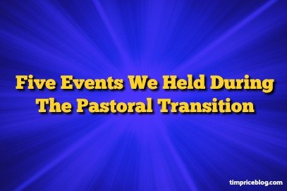 Five Events We Held During The Pastoral Transition