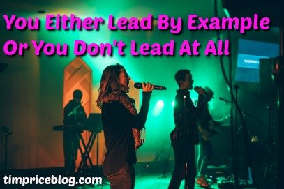 You Either Lead By Example Or You Don't Lead At All