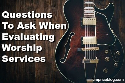 Questions To Ask When Evaluating Worship Services