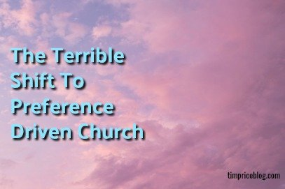The Terrible Shift To Preference Driven Church