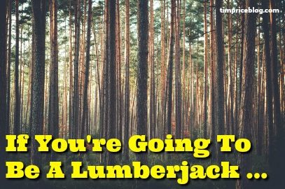 If You're Going To Be A Lumberjack…