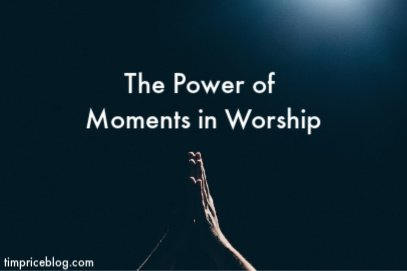 The Power Of Moments In Worship