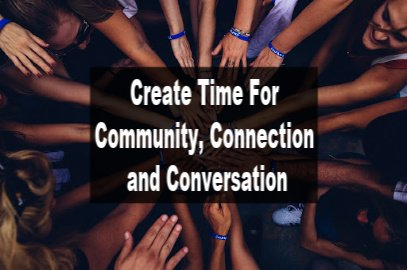 Create Time For Community, Connection and Conversation