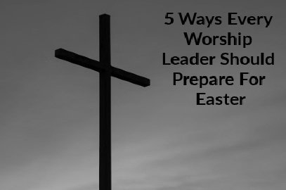 5 Ways Every Worship Leader Should Prepare For Easter