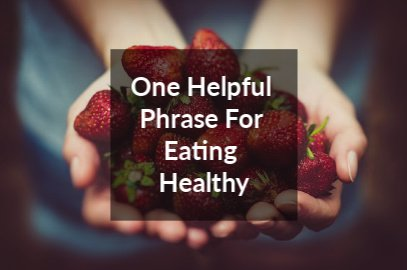 One Helpful Phrase For Eating Healthy