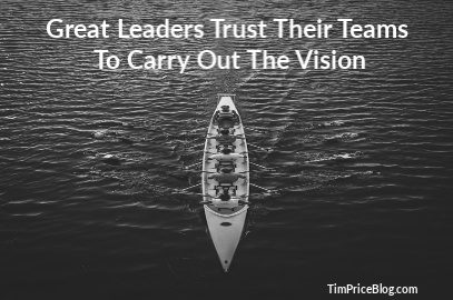 Great Leaders Trust Their Teams To Carry Out The Vision