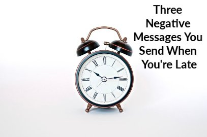 Three Negative Messages You Send When You're Late