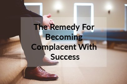 The Remedy For Becoming Complacent With Success