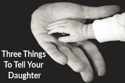 Three Things To Tell Your Daughter