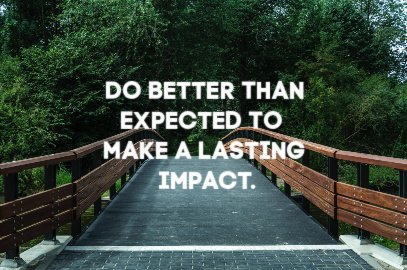 Do Better Than Expected To  Make A Lasting Impact!