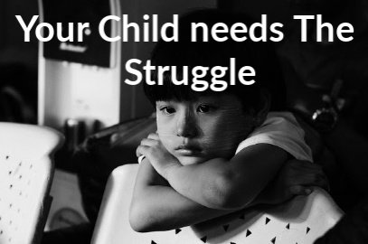 Your Child NEEDS The Struggle