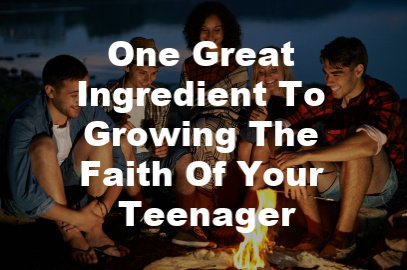 One Great Ingredient To Growing The Faith Of Your Teenager