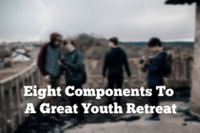 Eight Components To A Great Youth Retreat