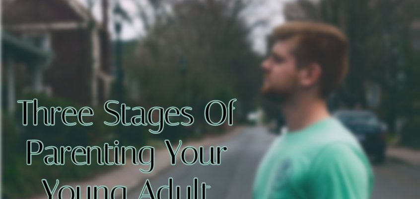 Three Stages Of Parenting Your Young Adult