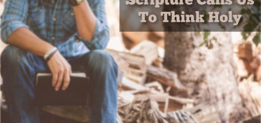 Scripture Calls Us To Think Holy