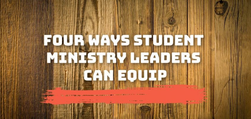 Four Ways Student Ministry Leaders Can Equip