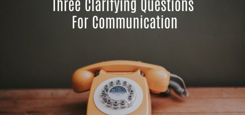 Three Clarifying Questions For Communication