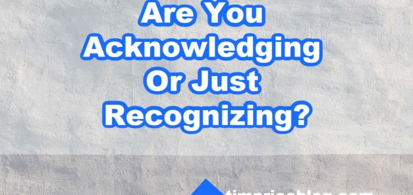 Are You Acknowledging Your People Or Just Recognizing Them?